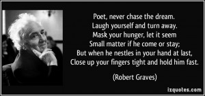 Poet, never chase the dream. Laugh yourself and turn away. Mask your ...