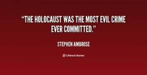The Holocaust was the most evil crime ever committed.""