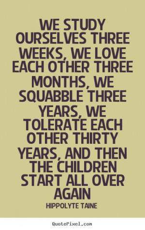 each other three months, we squabble three years, we tolerate each ...