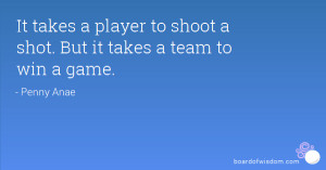 It takes a player to shoot a shot. But it takes a team to win a game.