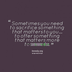 Sacrifice Quotes Quotes picture: sometimes you