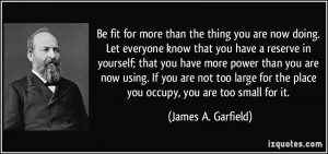 ... the place you occupy, you are too small for it. - James A. Garfield