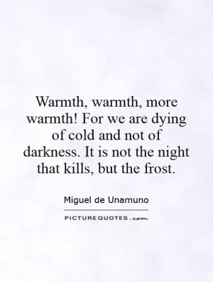 Warmth, warmth, more warmth! For we are dying of cold and not of ...