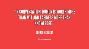 In conversation, humor is worth more than wit and easiness more than ...