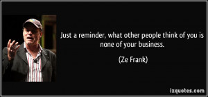 Just a reminder, what other people think of you is none of your ...