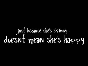 Just because she's skinny... doesn't mean she's happy.