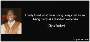 ... being creative and being funny as a stand-up comedian. - Chris Tucker