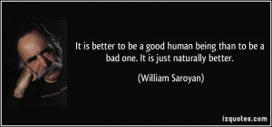 It is better to be a good human being than to be a bad one. It is just ...