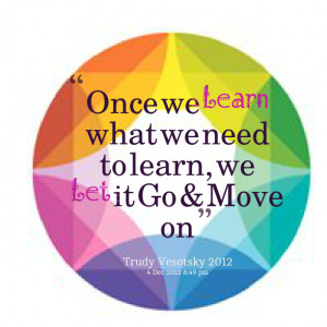Quotes Picture: once we learn what we need to learn, we let it go