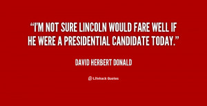 not sure Lincoln would fare well if he were a presidential ...