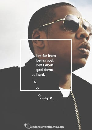"... far from being god, but I work god damn hard."" – Jay Z Quotes"