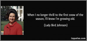 ... snow of the season, I'll know I'm growing old. - Lady Bird Johnson