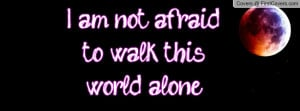 am not afraid to walk this world alone Profile Facebook Covers