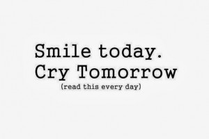 Quotes Smile Everyday ~ Smile today cry tomorrow read this everyday ...