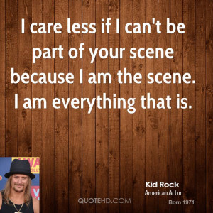 care less if I can't be part of your scene because I am the scene. I ...
