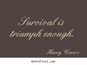 survival is triumph enough harry crews more success quotes life quotes ...