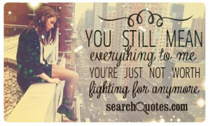 ... mean everything to me. You're just not worth the fight anymore