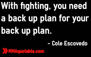 With fighting, you need a back up plan for your back up plan. - Cole ...
