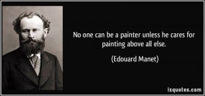 No one can be a painter unless he cares for painting above all else ...