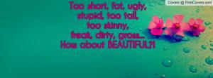 Too short, fat, ugly, stupid, too tall, too skinny, freak, dirty ...