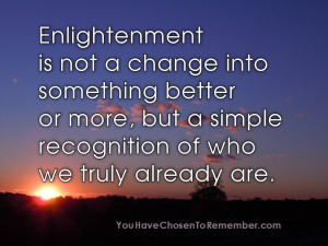 Enlightenment Is Not a Change Into Something Better or More,but a ...