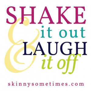 Shake it out and laugh it off.