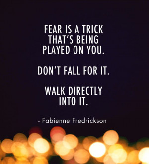 Fear is a trick that's being played on you. Don't fall for it. Walk ...