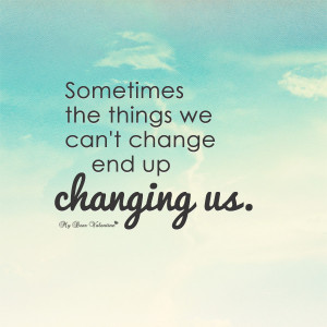 Life Quotes - Sometimes the things we can't change