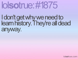 don't get why we need to learn history. They're all dead anyway.