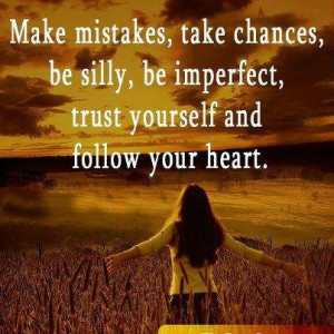 Make mistakes, take chances, be silly, be imperfect, trust yourself ...