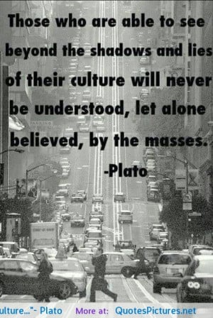 Those who are able to see beyond the shadows and lies of their culture ...