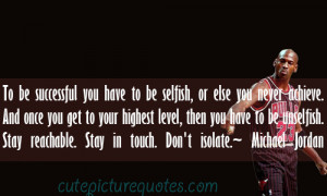 To be successful you have to be selfish , or else you never achieve ...