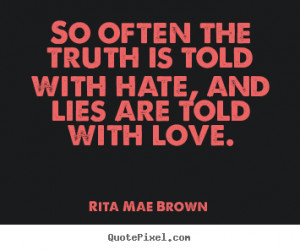 Rita Mae Brown Quotes - So often the truth is told with hate, and lies ...