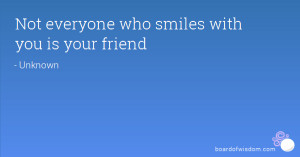 Not everyone who smiles with you is your friend