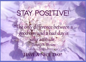 Stay positive quotes, good morning quotes, good day quotes