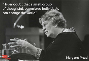Never doubt that a small group of thoughtful, committed individuals ...