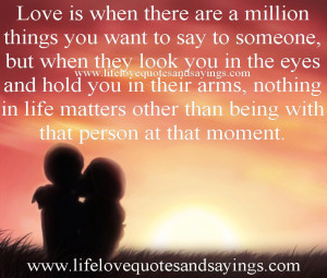 Love is when there are a million things you want to say to someone ...