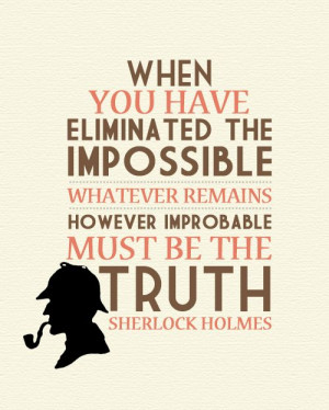 ... is left, however improbable, must be the truth. -S Holmes #sherlock
