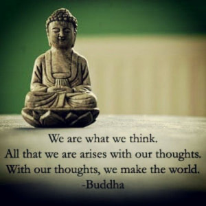 ... with our thoughts. With our thoughts, we make the world.