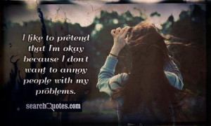 ... that I'm okay because I don't want to annoy people with my problems