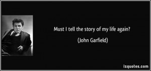 Must I tell the story of my life again? - John Garfield