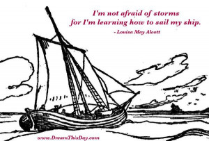 ... of storms for I am learning how to sail my ship. - Louisa May Alcott