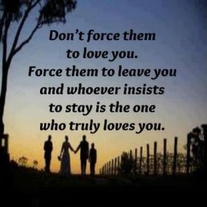 don t force them to love you force them to leave you and whoever ...