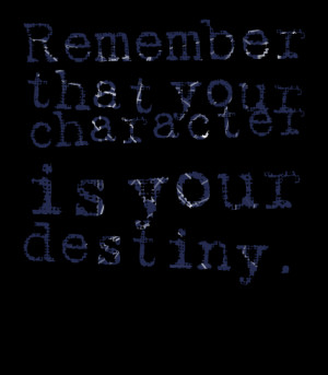 Quotes Picture: remember that your character is your destiny