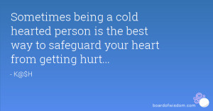 being a cold hearted person is the best way to safeguard your heart ...