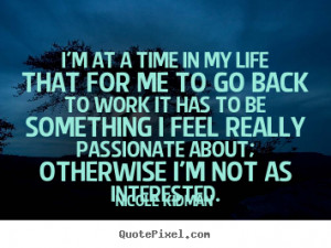 ... in my life that for me to go back to work it has to.. - Life quotes