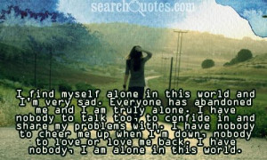 ... this world and i m very sad everyone has abandoned me and i am truly