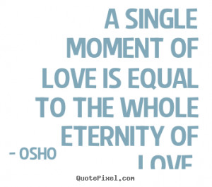 ... single moment of love is equal to the whole eternity of love