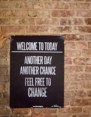 Welcome to today! Another day, another chance, feel free to change!