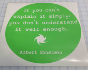 Quote-If you can't explain it s imply, you don't understand it well ...